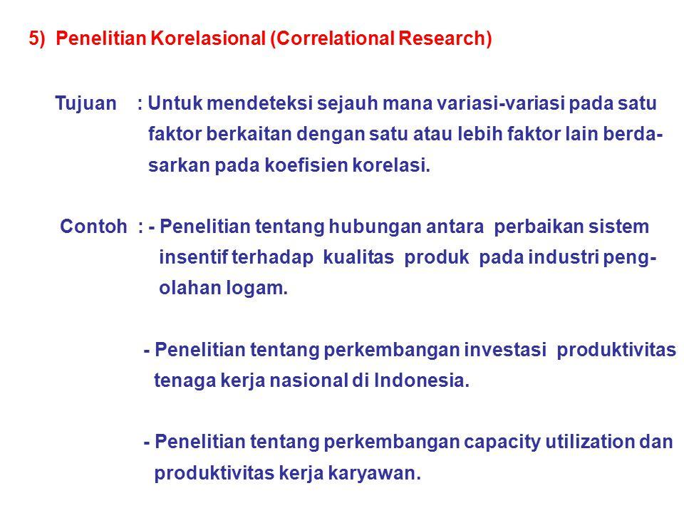 5) Penelitian Korelasional (Correlational Research) Tujuan : Untuk mendeteksi sejauh mana variasi-variasi pada satu faktor berkaitan dengan satu atau