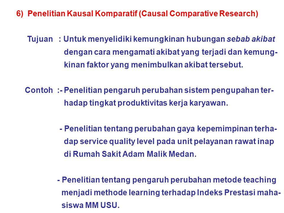 6) Penelitian Kausal Komparatif (Causal Comparative Research) Tujuan : Untuk menyelidiki kemungkinan hubungan sebab akibat dengan cara mengamati akiba