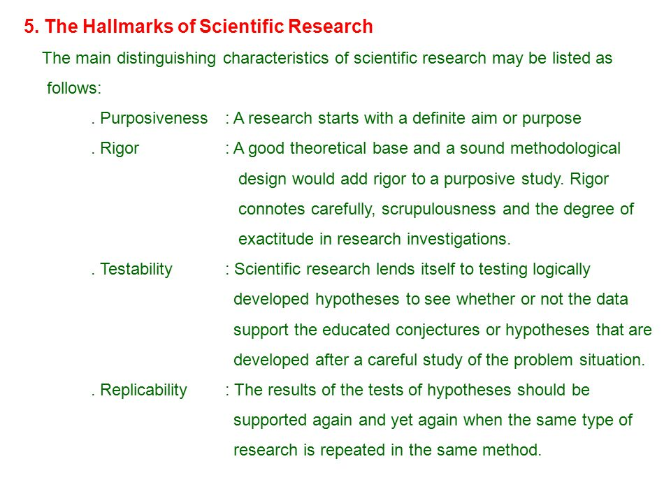 5. The Hallmarks of Scientific Research The main distinguishing characteristics of scientific research may be listed as follows:. Purposiveness: A res