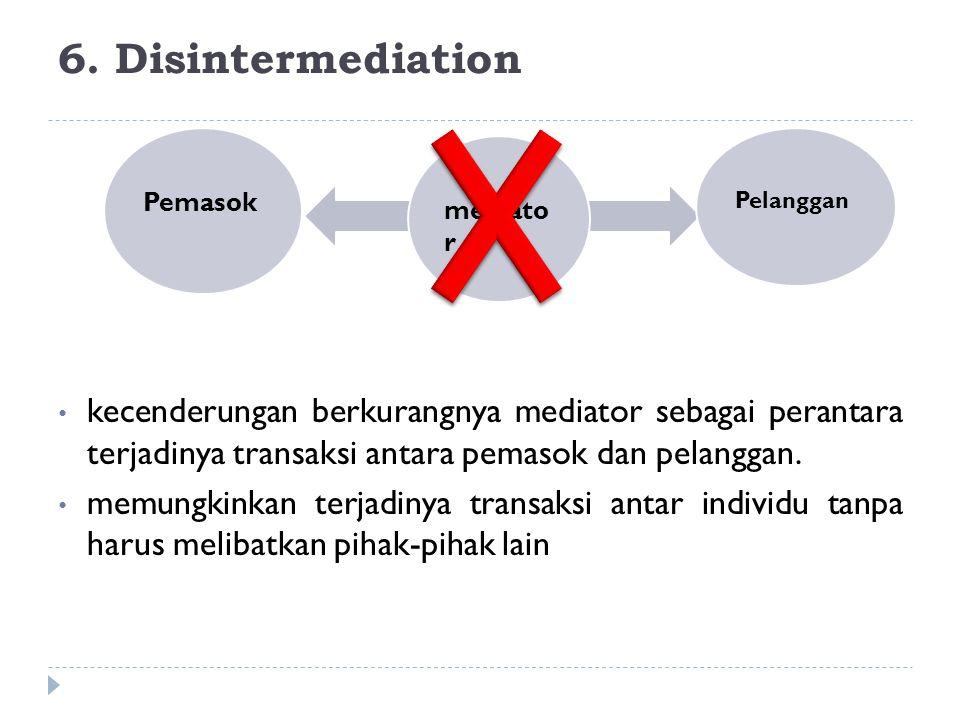 6. Disintermediation kecenderungan berkurangnya mediator sebagai perantara terjadinya transaksi antara pemasok dan pelanggan. memungkinkan terjadinya