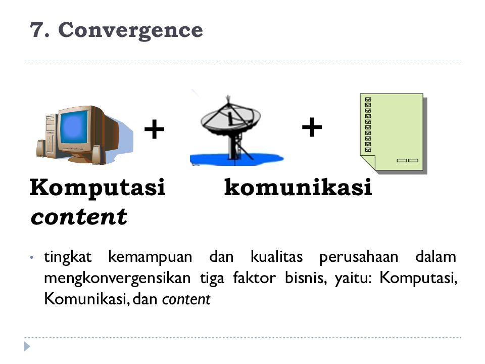 7. Convergence tingkat kemampuan dan kualitas perusahaan dalam mengkonvergensikan tiga faktor bisnis, yaitu: Komputasi, Komunikasi, dan content Komput