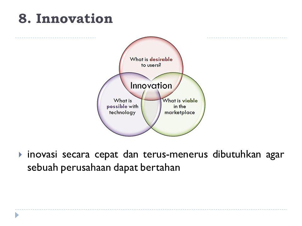 8. Innovation  inovasi secara cepat dan terus-menerus dibutuhkan agar sebuah perusahaan dapat bertahan