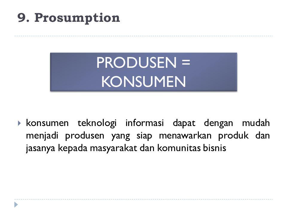 9. Prosumption  konsumen teknologi informasi dapat dengan mudah menjadi produsen yang siap menawarkan produk dan jasanya kepada masyarakat dan komuni