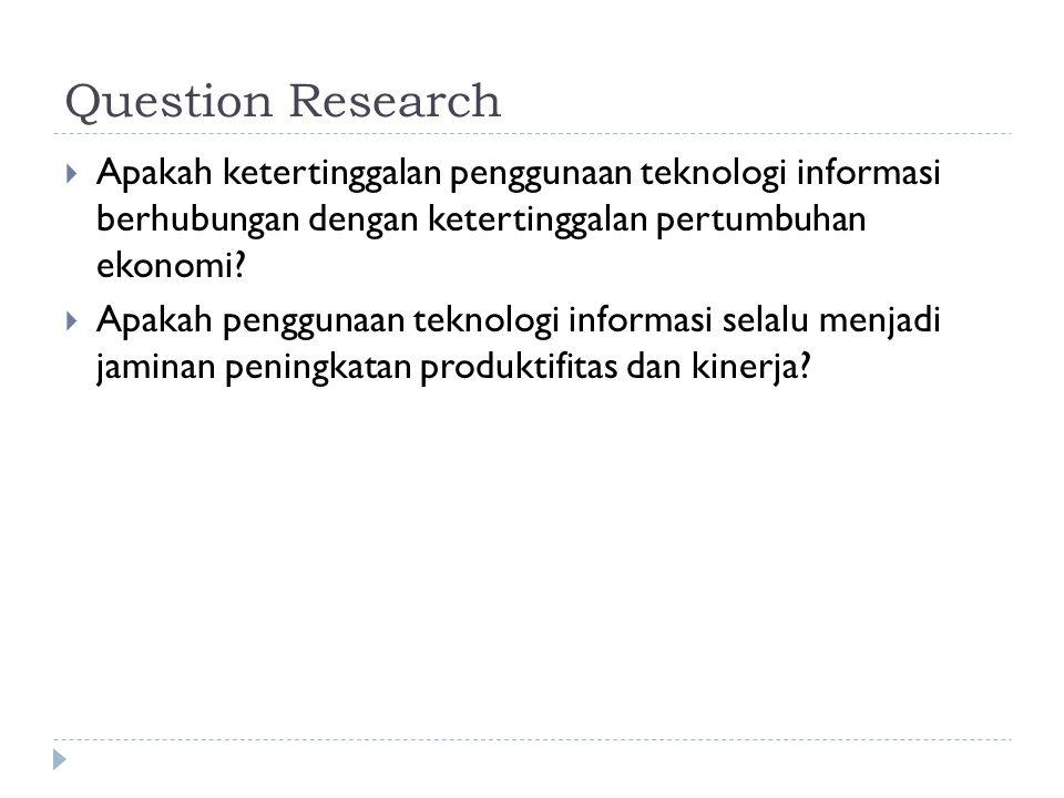 Question Research  Apakah ketertinggalan penggunaan teknologi informasi berhubungan dengan ketertinggalan pertumbuhan ekonomi?  Apakah penggunaan te