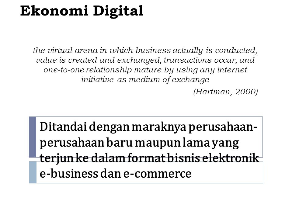 Ekonomi Digital the virtual arena in which business actually is conducted, value is created and exchanged, transactions occur, and one-to-one relation