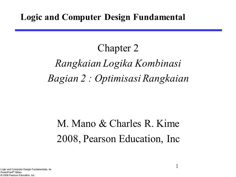 Logic and Computer Design Fundamental Chapter 2 Rangkaian Logika Kombinasi Bagian 2 : Optimisasi Rangkaian M. Mano & Charles R. Kime 2008, Pearson Edu