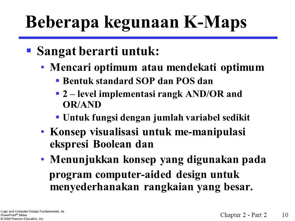 Chapter 2 - Part 2 10 Beberapa kegunaan K-Maps  Sangat berarti untuk: Mencari optimum atau mendekati optimum  Bentuk standard SOP dan POS dan  2 –