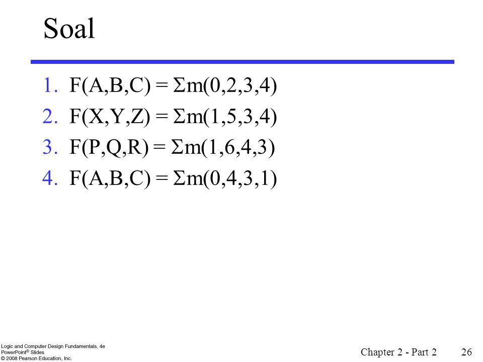 Soal 1.F(A,B,C) =  m(0,2,3,4) 2.F(X,Y,Z) =  m(1,5,3,4) 3.F(P,Q,R) =  m(1,6,4,3) 4.F(A,B,C) =  m(0,4,3,1) Chapter 2 - Part 2 26