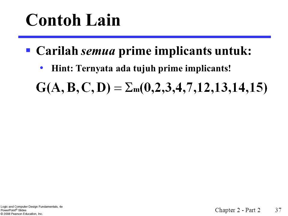 Chapter 2 - Part 2 37 Contoh Lain  Carilah semua prime implicants untuk: Hint: Ternyata ada tujuh prime implicants!