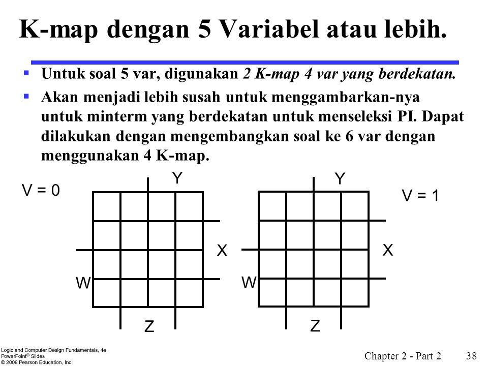 Chapter 2 - Part 2 38 K-map dengan 5 Variabel atau lebih.  Untuk soal 5 var, digunakan 2 K-map 4 var yang berdekatan.  Akan menjadi lebih susah untu