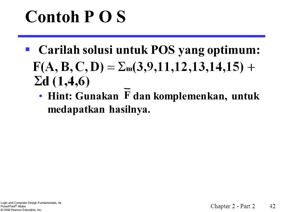Chapter 2 - Part 2 42 Contoh P O S  Carilah solusi untuk POS yang optimum: Hint: Gunakan dan komplemenkan, untuk medapatkan hasilnya. F