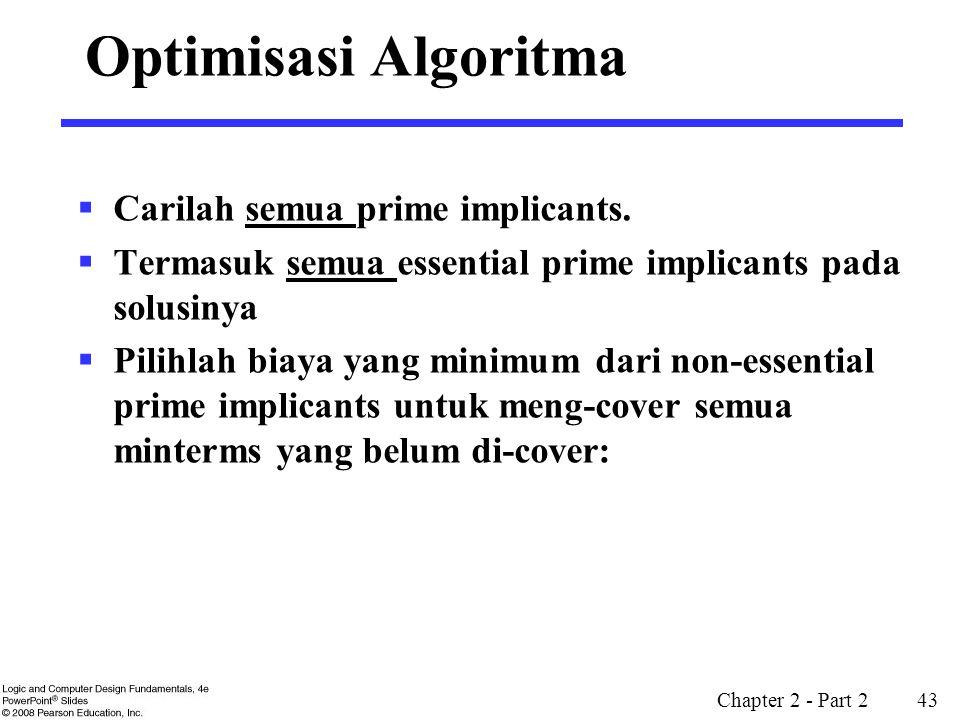 Chapter 2 - Part 2 43 Optimisasi Algoritma  Carilah semua prime implicants.  Termasuk semua essential prime implicants pada solusinya  Pilihlah bia