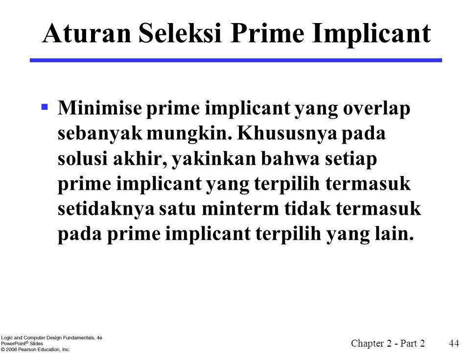 Chapter 2 - Part 2 44 Aturan Seleksi Prime Implicant  Minimise prime implicant yang overlap sebanyak mungkin. Khususnya pada solusi akhir, yakinkan b