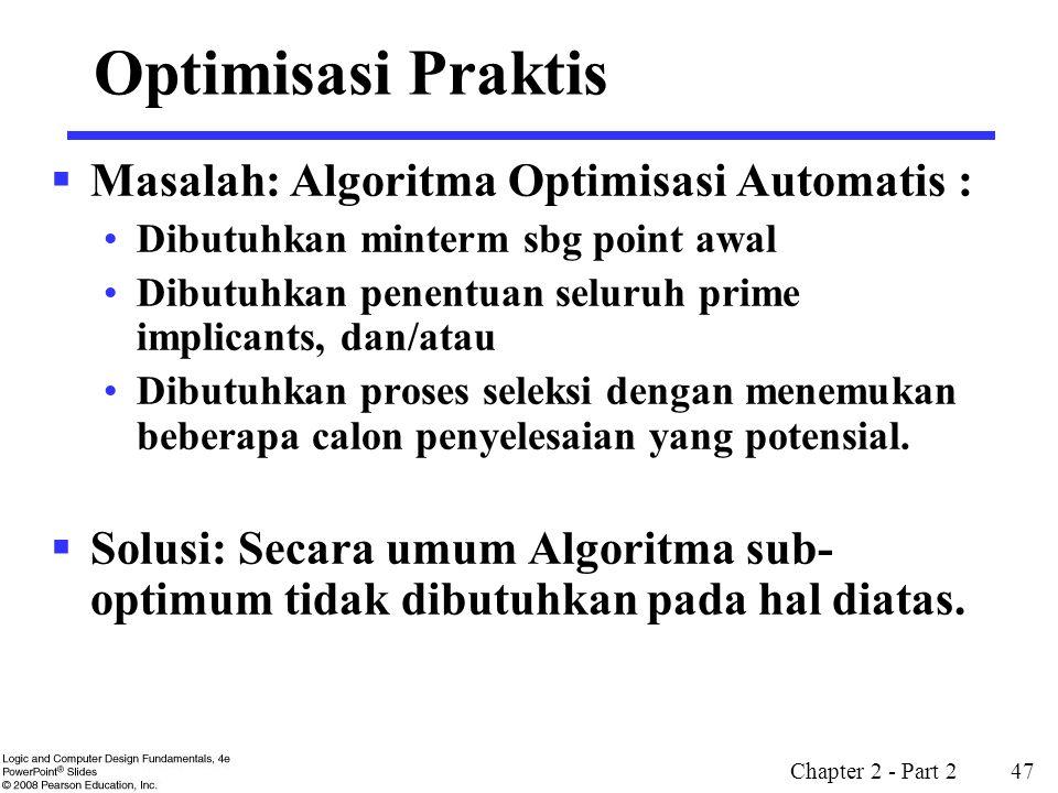Chapter 2 - Part 2 47 Optimisasi Praktis  Masalah: Algoritma Optimisasi Automatis : Dibutuhkan minterm sbg point awal Dibutuhkan penentuan seluruh pr