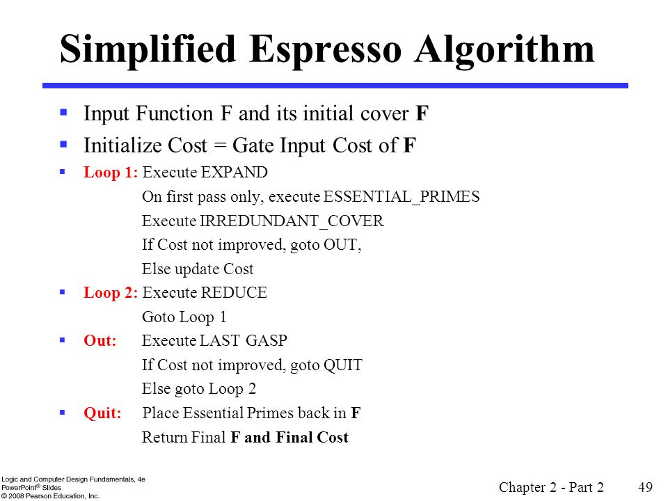 Simplified Espresso Algorithm  Input Function F and its initial cover F  Initialize Cost = Gate Input Cost of F  Loop 1: Execute EXPAND On first pass only, execute ESSENTIAL_PRIMES Execute IRREDUNDANT_COVER If Cost not improved, goto OUT, Else update Cost  Loop 2: Execute REDUCE Goto Loop 1  Out: Execute LAST GASP If Cost not improved, goto QUIT Else goto Loop 2  Quit: Place Essential Primes back in F Return Final F and Final Cost Chapter 2 - Part 2 49