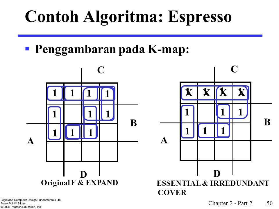 Chapter 2 - Part 2 50 X X X X 1 1 1 1 Contoh Algoritma: Espresso  Penggambaran pada K-map: 1 1 1 B D A C 1 1 1 1 11 1 Original F & EXPAND B D A C 1 1