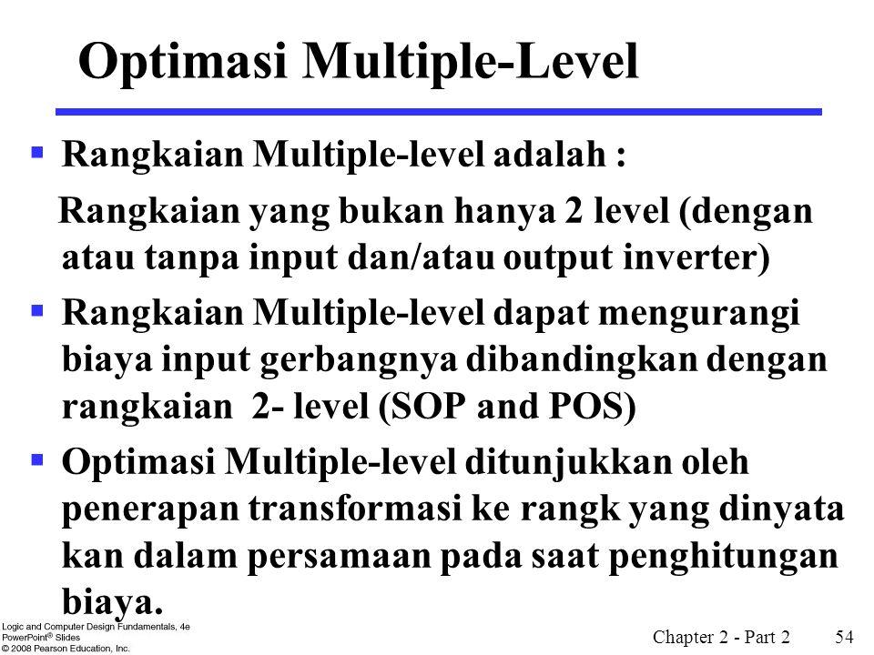 Chapter 2 - Part 2 54 Optimasi Multiple-Level  Rangkaian Multiple-level adalah : Rangkaian yang bukan hanya 2 level (dengan atau tanpa input dan/atau