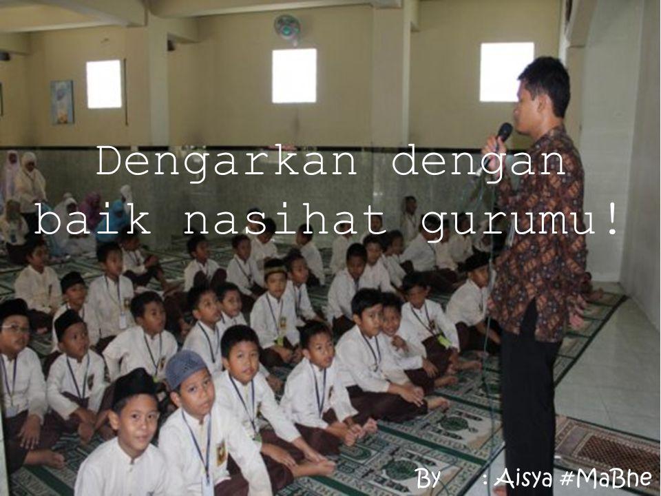 Dengarkan dengan baik nasihat gurumu! By: Aisya #MaBhe