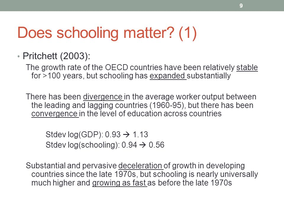 9 Does schooling matter? (1) Pritchett (2003): The growth rate of the OECD countries have been relatively stable for >100 years, but schooling has exp