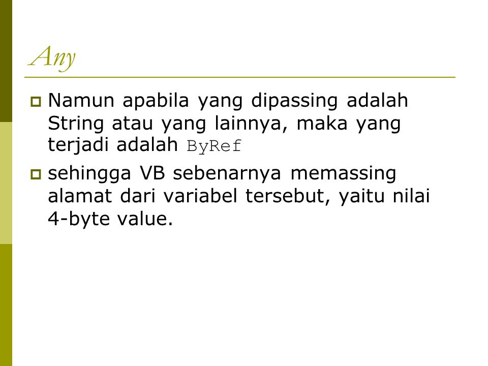 Any  Namun apabila yang dipassing adalah String atau yang lainnya, maka yang terjadi adalah ByRef  sehingga VB sebenarnya memassing alamat dari variabel tersebut, yaitu nilai 4-byte value.