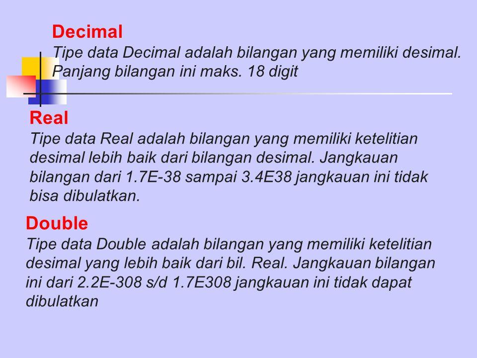 Decimal Tipe data Decimal adalah bilangan yang memiliki desimal. Panjang bilangan ini maks. 18 digit Real Tipe data Real adalah bilangan yang memiliki
