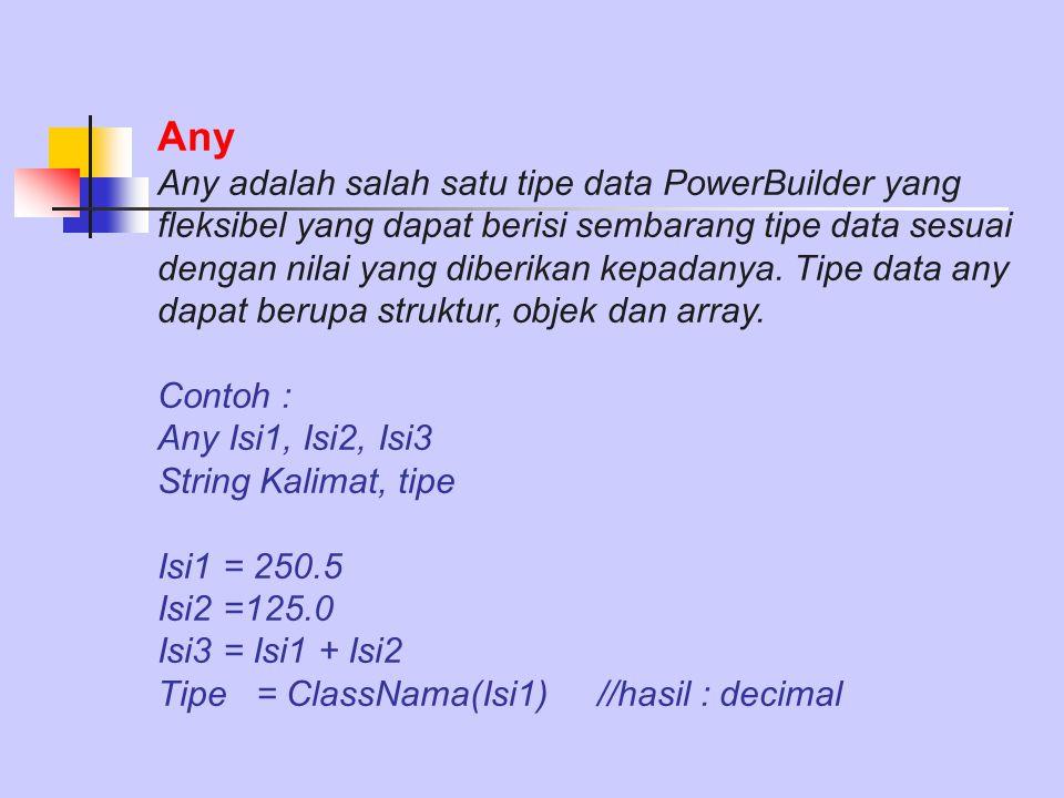 Any Any adalah salah satu tipe data PowerBuilder yang fleksibel yang dapat berisi sembarang tipe data sesuai dengan nilai yang diberikan kepadanya. Ti