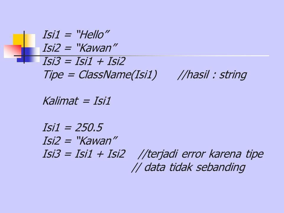 "Isi1 = ""Hello"" Isi2 = ""Kawan"" Isi3 = Isi1 + Isi2 Tipe = ClassName(Isi1) //hasil : string Kalimat = Isi1 Isi1 = 250.5 Isi2 = ""Kawan"" Isi3 = Isi1 + Isi2"