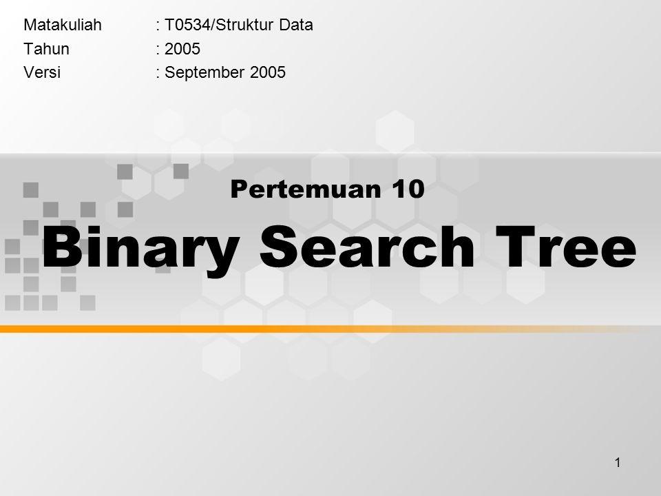 1 Pertemuan 10 Binary Search Tree Matakuliah: T0534/Struktur Data Tahun: 2005 Versi: September 2005