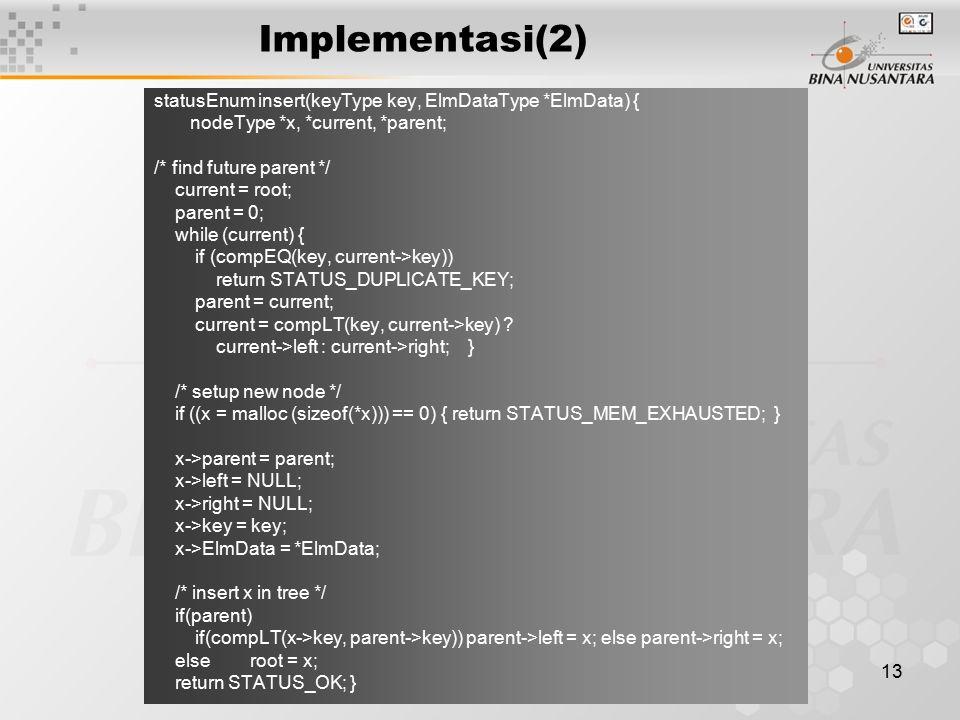13 Implementasi(2) statusEnum insert(keyType key, ElmDataType *ElmData) { nodeType *x, *current, *parent; /* find future parent */ current = root; par
