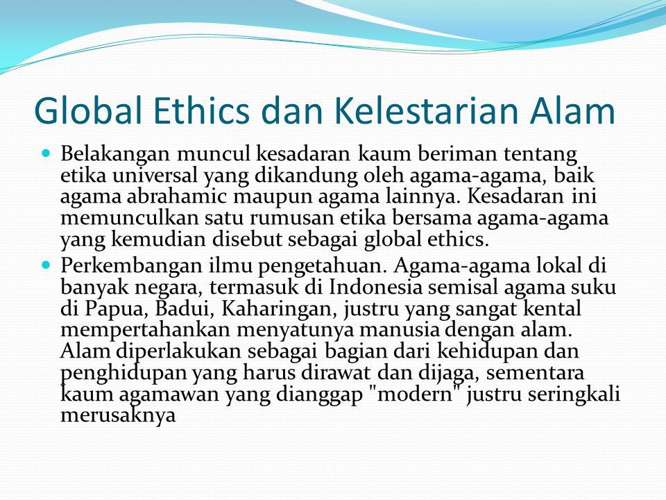 Global Ethics dan Kelestarian Alam Belakangan muncul kesadaran kaum beriman tentang etika universal yang dikandung oleh agama-agama, baik agama abraha