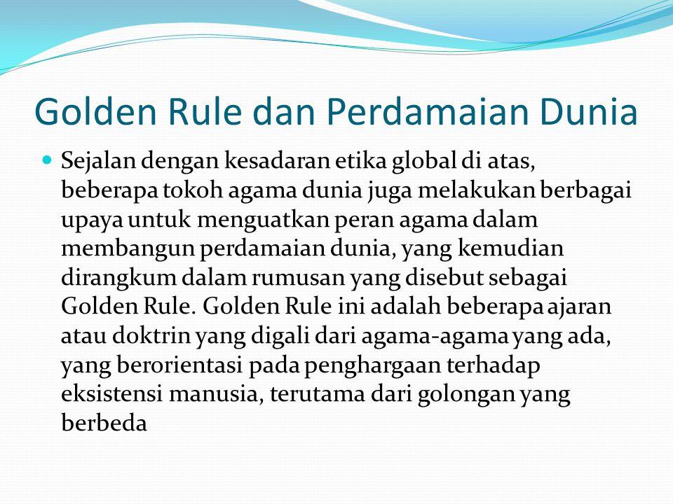 Golden Rule dan Perdamaian Dunia Sejalan dengan kesadaran etika global di atas, beberapa tokoh agama dunia juga melakukan berbagai upaya untuk menguat