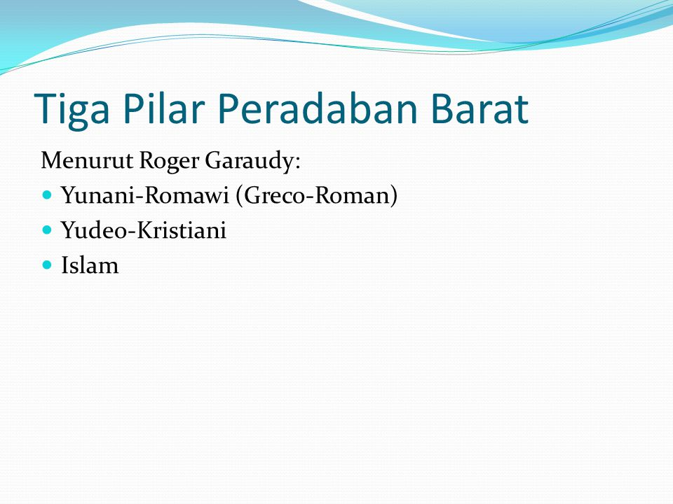 Tiga Pilar Peradaban Barat Menurut Roger Garaudy: Yunani-Romawi (Greco-Roman) Yudeo-Kristiani Islam