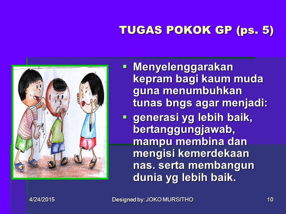 4/24/2015Designed by: JOKO MURSITHO9 Pasal 4 TUJUAN GP mendidik dan membina kaum muda Indonesia guna mengembangkan keimanan dan ketakwaan kpd Tuhan YM