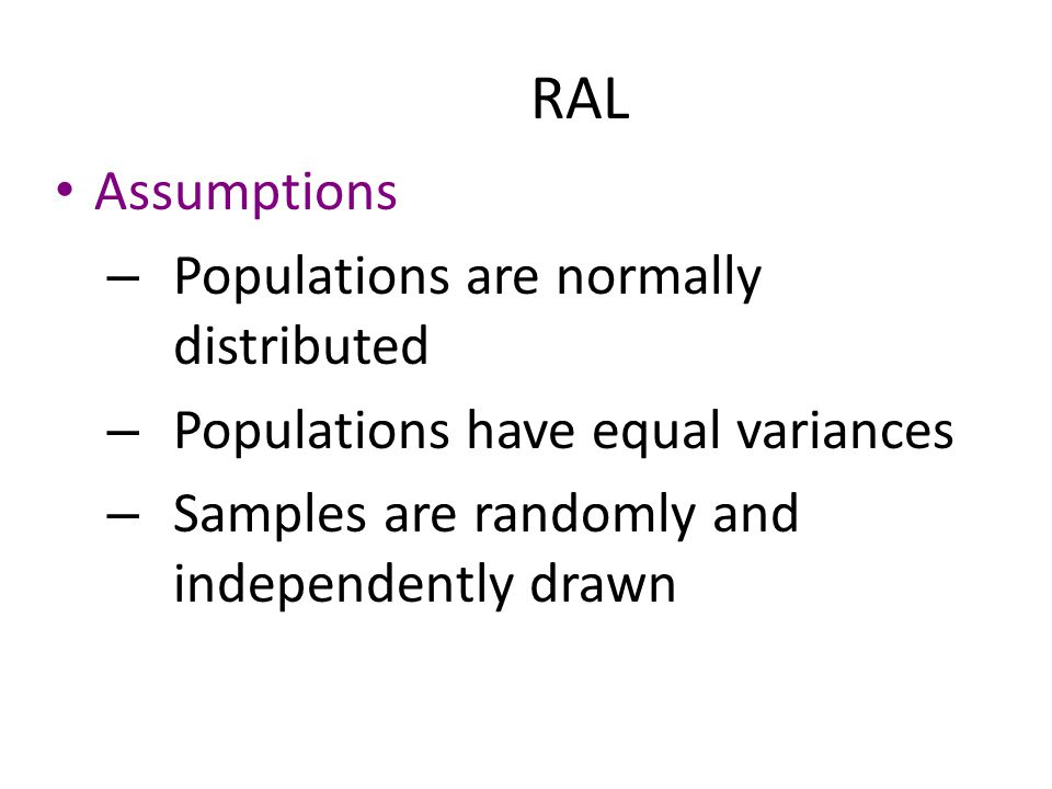 RAL Assumptions – Populations are normally distributed – Populations have equal variances – Samples are randomly and independently drawn