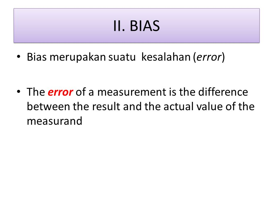 II. BIAS Bias merupakan suatu kesalahan (error) The error of a measurement is the difference between the result and the actual value of the measurand