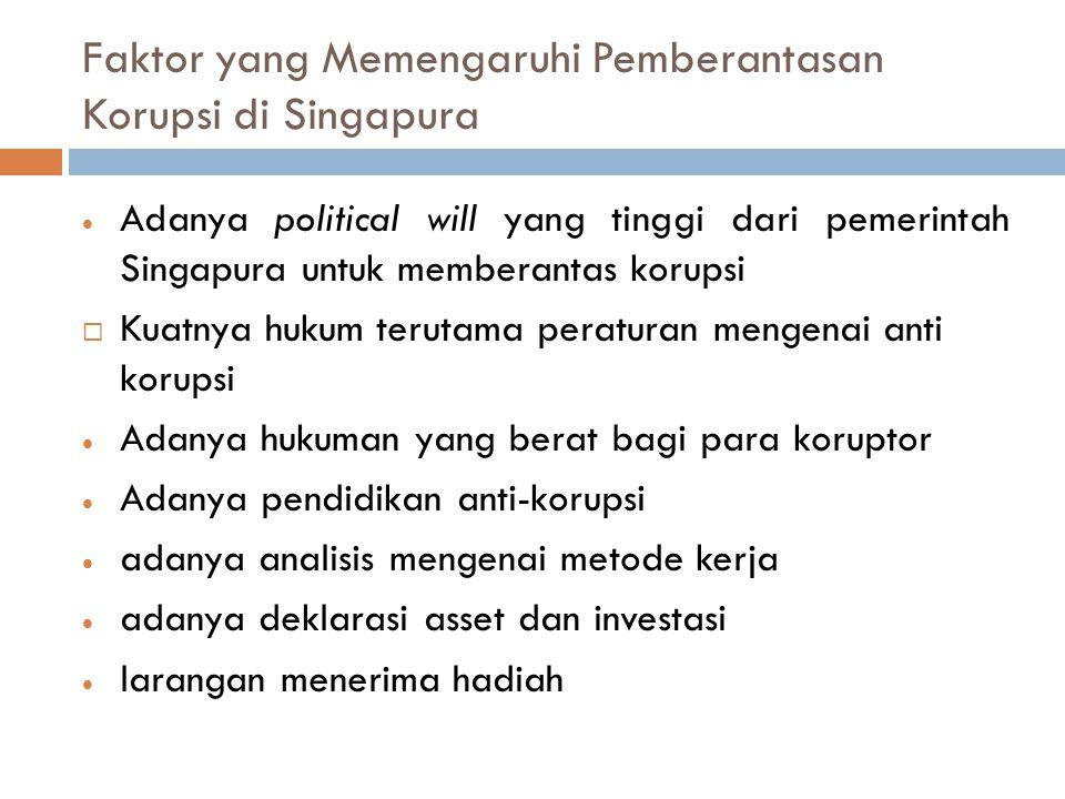 Faktor yang Memengaruhi Pemberantasan Korupsi di Singapura  Adanya political will yang tinggi dari pemerintah Singapura untuk memberantas korupsi  K