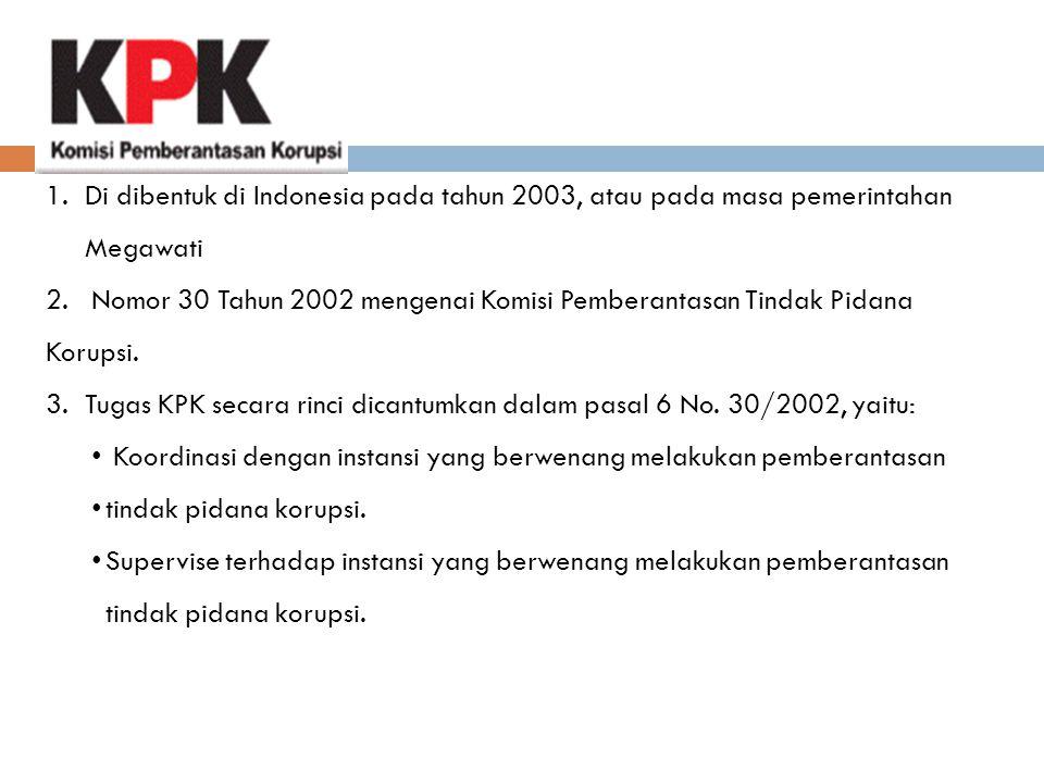 1.Di dibentuk di Indonesia pada tahun 2003, atau pada masa pemerintahan Megawati 2. Nomor 30 Tahun 2002 mengenai Komisi Pemberantasan Tindak Pidana Ko