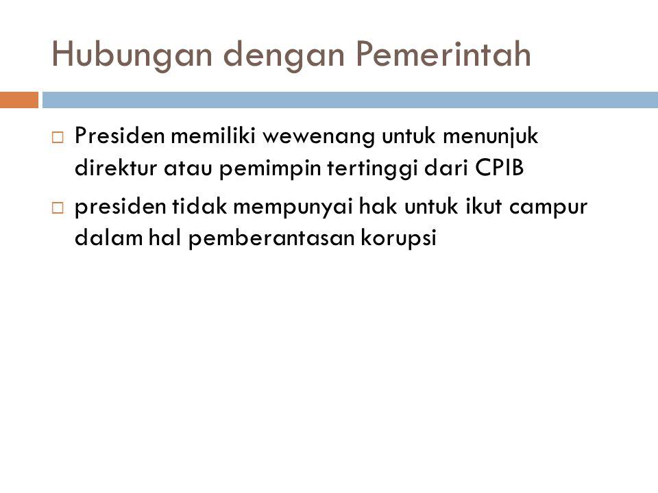 Hubungan dengan Pemerintah  Presiden memiliki wewenang untuk menunjuk direktur atau pemimpin tertinggi dari CPIB  presiden tidak mempunyai hak untuk