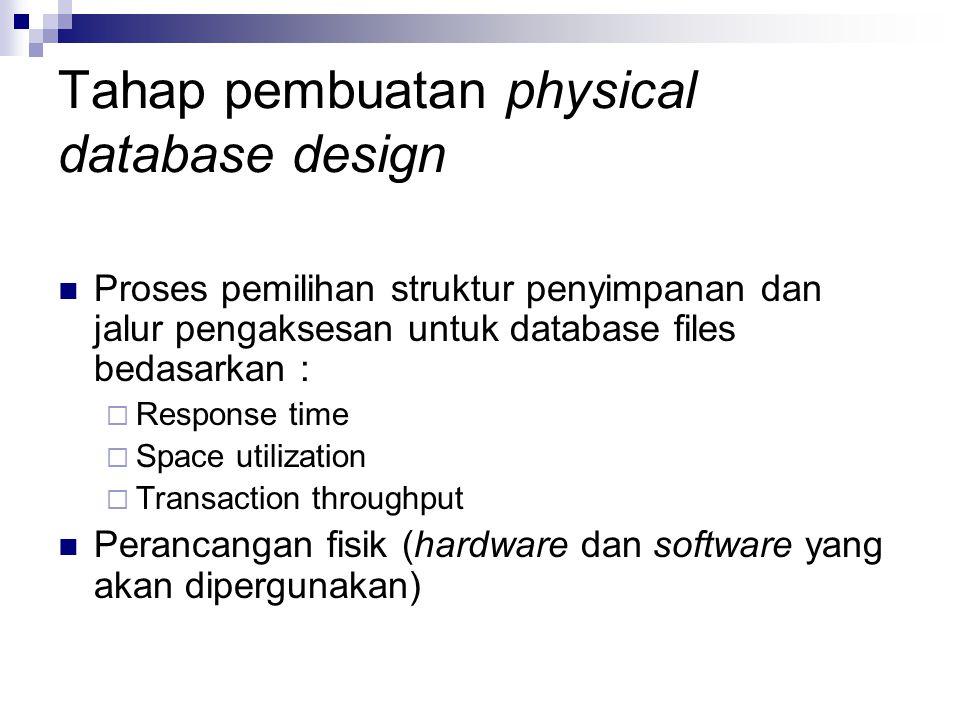 Tahap pembuatan physical database design Proses pemilihan struktur penyimpanan dan jalur pengaksesan untuk database files bedasarkan :  Response time