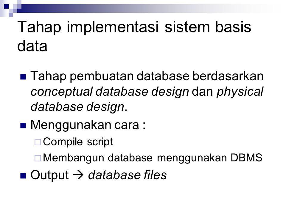 Tahap implementasi sistem basis data Tahap pembuatan database berdasarkan conceptual database design dan physical database design. Menggunakan cara :