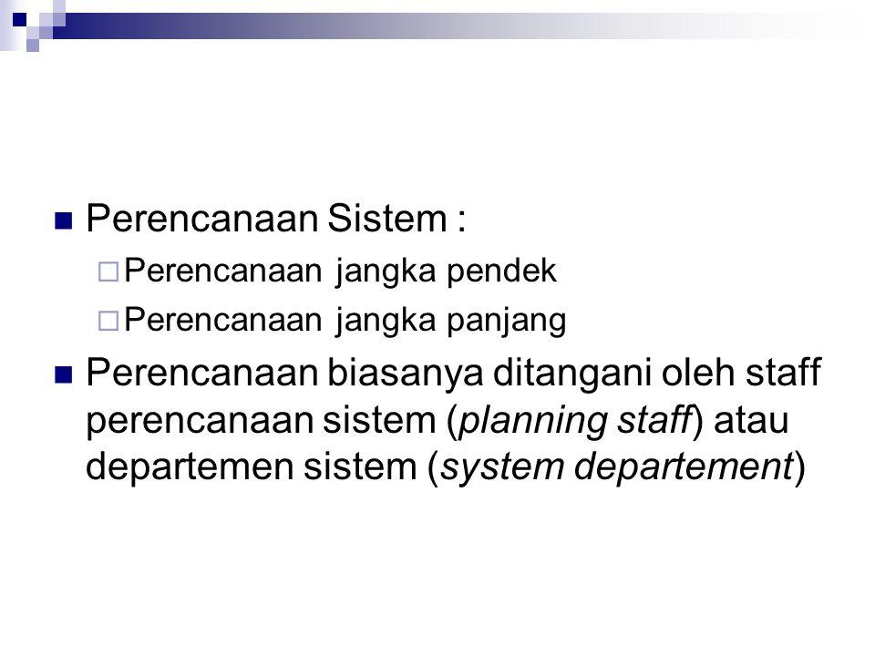 Perencanaan Sistem :  Perencanaan jangka pendek  Perencanaan jangka panjang Perencanaan biasanya ditangani oleh staff perencanaan sistem (planning s