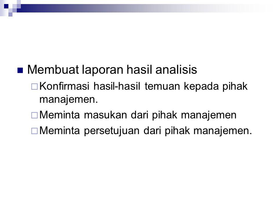 Membuat laporan hasil analisis  Konfirmasi hasil-hasil temuan kepada pihak manajemen.  Meminta masukan dari pihak manajemen  Meminta persetujuan da