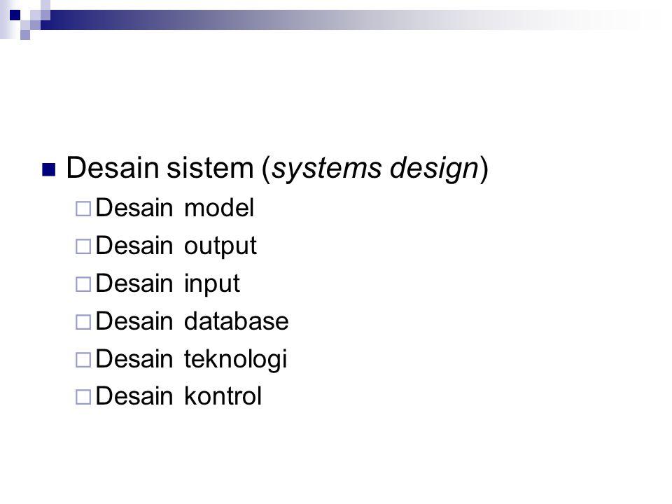 Desain sistem (systems design)  Desain model  Desain output  Desain input  Desain database  Desain teknologi  Desain kontrol