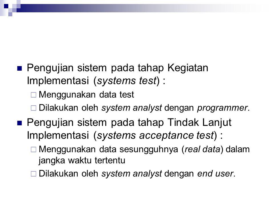 Pengujian sistem pada tahap Kegiatan Implementasi (systems test) :  Menggunakan data test  Dilakukan oleh system analyst dengan programmer. Pengujia