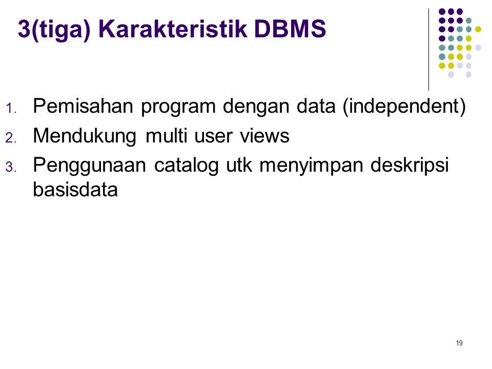 3(tiga) Karakteristik DBMS 1. Pemisahan program dengan data (independent) 2. Mendukung multi user views 3. Penggunaan catalog utk menyimpan deskripsi