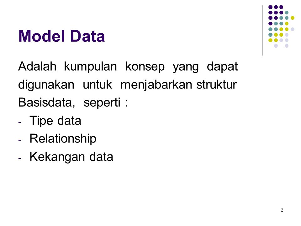 Model Data Adalah kumpulan konsep yang dapat digunakan untuk menjabarkan struktur Basisdata, seperti : - Tipe data - Relationship - Kekangan data 2