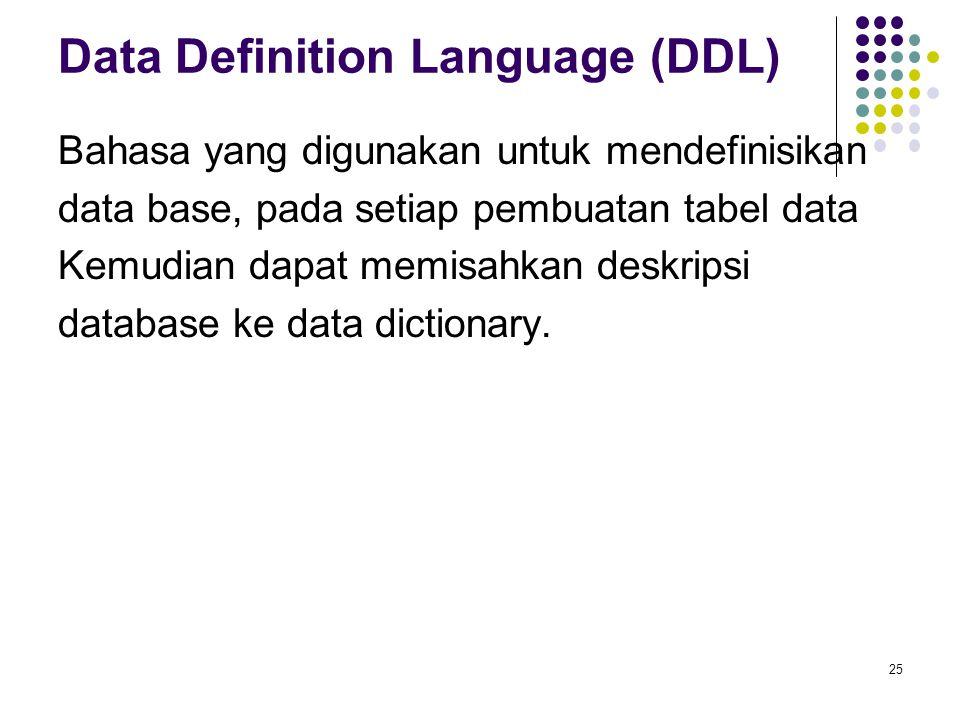 Data Definition Language (DDL) Bahasa yang digunakan untuk mendefinisikan data base, pada setiap pembuatan tabel data Kemudian dapat memisahkan deskri