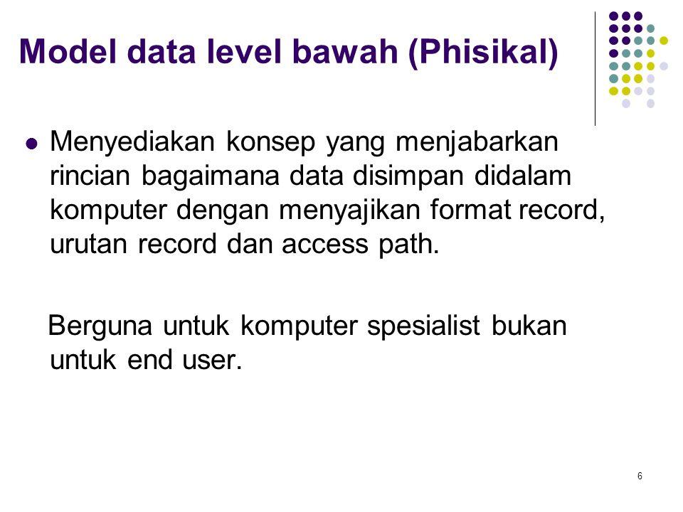 Model data level bawah (Phisikal) Menyediakan konsep yang menjabarkan rincian bagaimana data disimpan didalam komputer dengan menyajikan format record