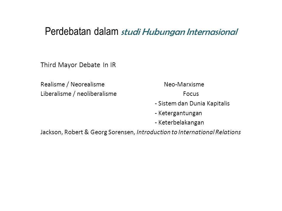 Perdebatan dalam studi Hubungan Internasional Third Mayor Debate In IR Realisme / Neorealisme Neo-Marxisme Liberalisme / neoliberalisme Focus - Sistem