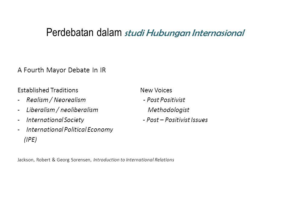 Perdebatan dalam studi Hubungan Internasional A Fourth Mayor Debate In IR Established Traditions New Voices -Realism / Neorealism - Post Positivist -L